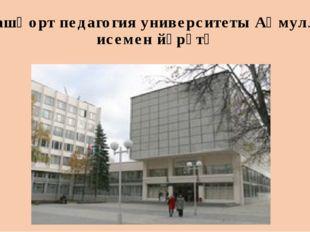 Башҡорт педагогия университеты Аҡмулла исемен йөрөтә