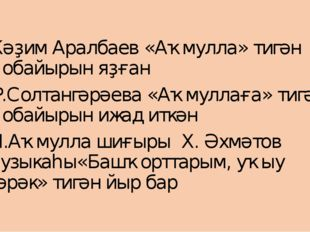 Ҡәҙим Аралбаев «Аҡмулла» тигән ҡобайырын яҙған Р.Солтангәрәева «Аҡмуллаға» ти