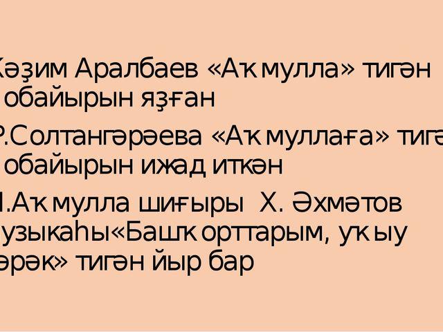Ҡәҙим Аралбаев «Аҡмулла» тигән ҡобайырын яҙған Р.Солтангәрәева «Аҡмуллаға» ти...