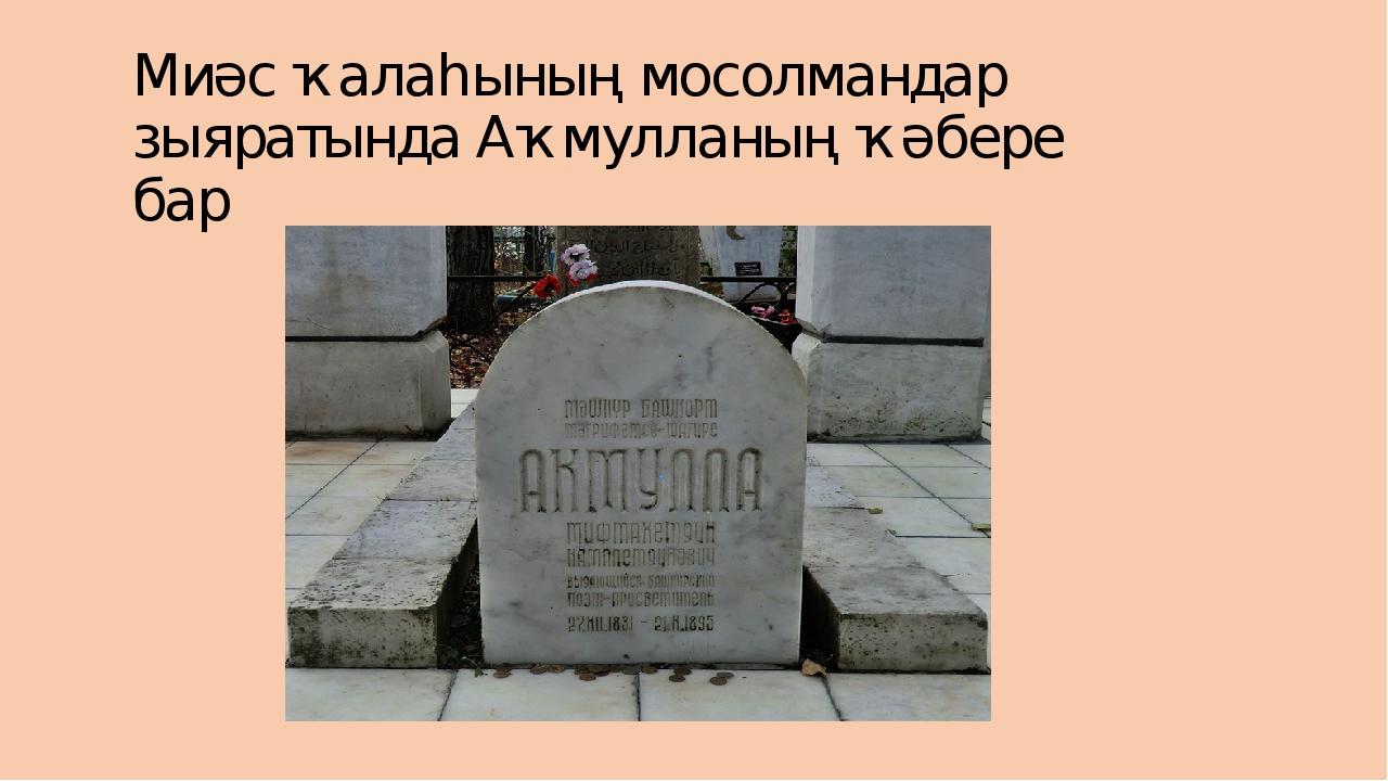 Миәс ҡалаһының мосолмандар зыяратында Аҡмулланың ҡәбере бар
