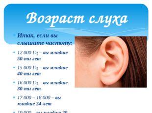 Возраст слуха Итак, если вы слышите частоту: 12 000 Гц – вы младше 50-ти лет