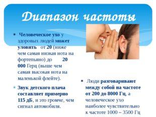 Диапазон частоты Человеческое ухо у здоровых людейможет уловить  от 20 (ниж