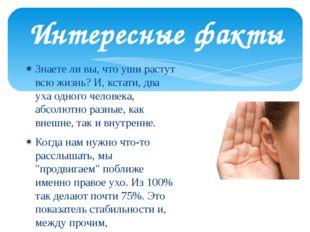 Интересные факты Знаете ли вы, что уши растут всю жизнь? И, кстати, два уха о