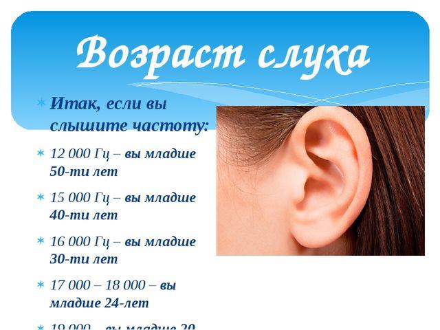 Возраст слуха Итак, если вы слышите частоту: 12 000 Гц – вы младше 50-ти лет...