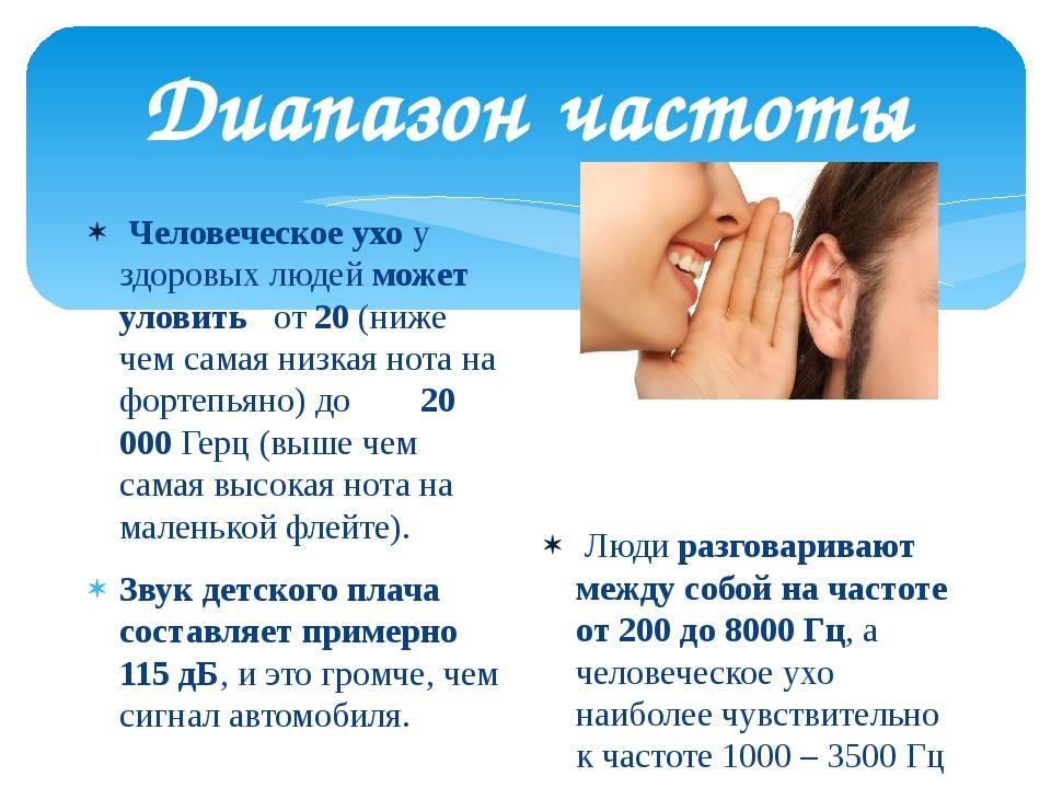 Диапазон частоты Человеческое ухо у здоровых людейможет уловить  от 20 (ниж...