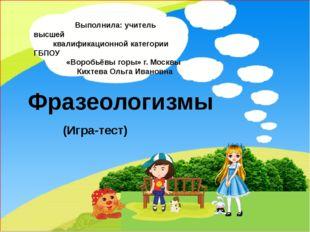 Фразеологизмы (Игра-тест) Выполнила: учитель высшей квалификационной категор