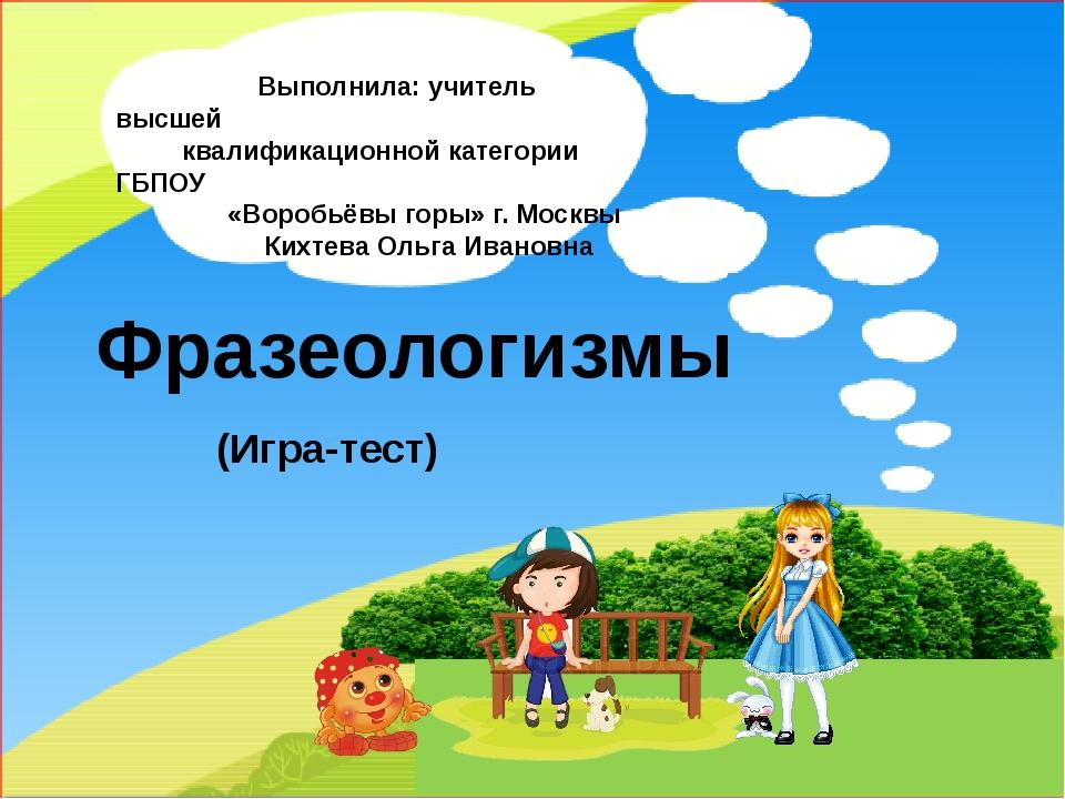 Фразеологизмы (Игра-тест) Выполнила: учитель высшей квалификационной категор...