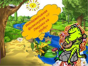 Интерактивная физминутка «У Лягушки на пруду»