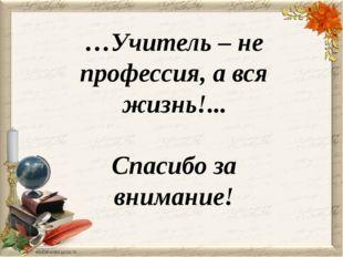 …Учитель – не профессия, а вся жизнь!... Спасибо за внимание!