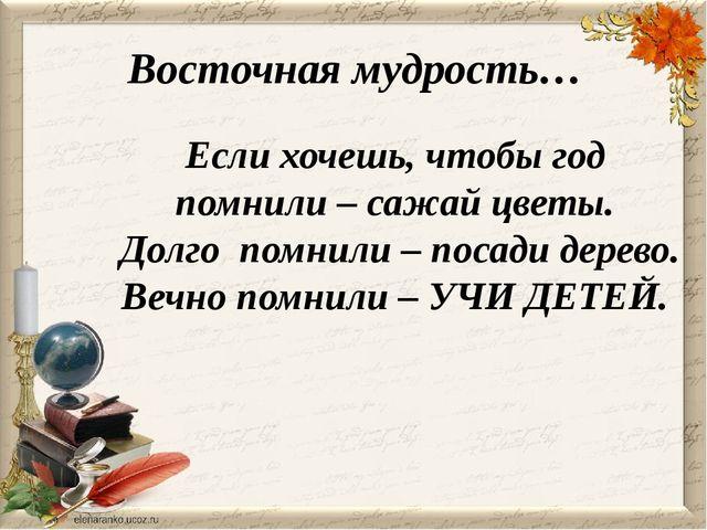 Восточная мудрость… Если хочешь, чтобы год помнили – сажай цветы. Долго помни...