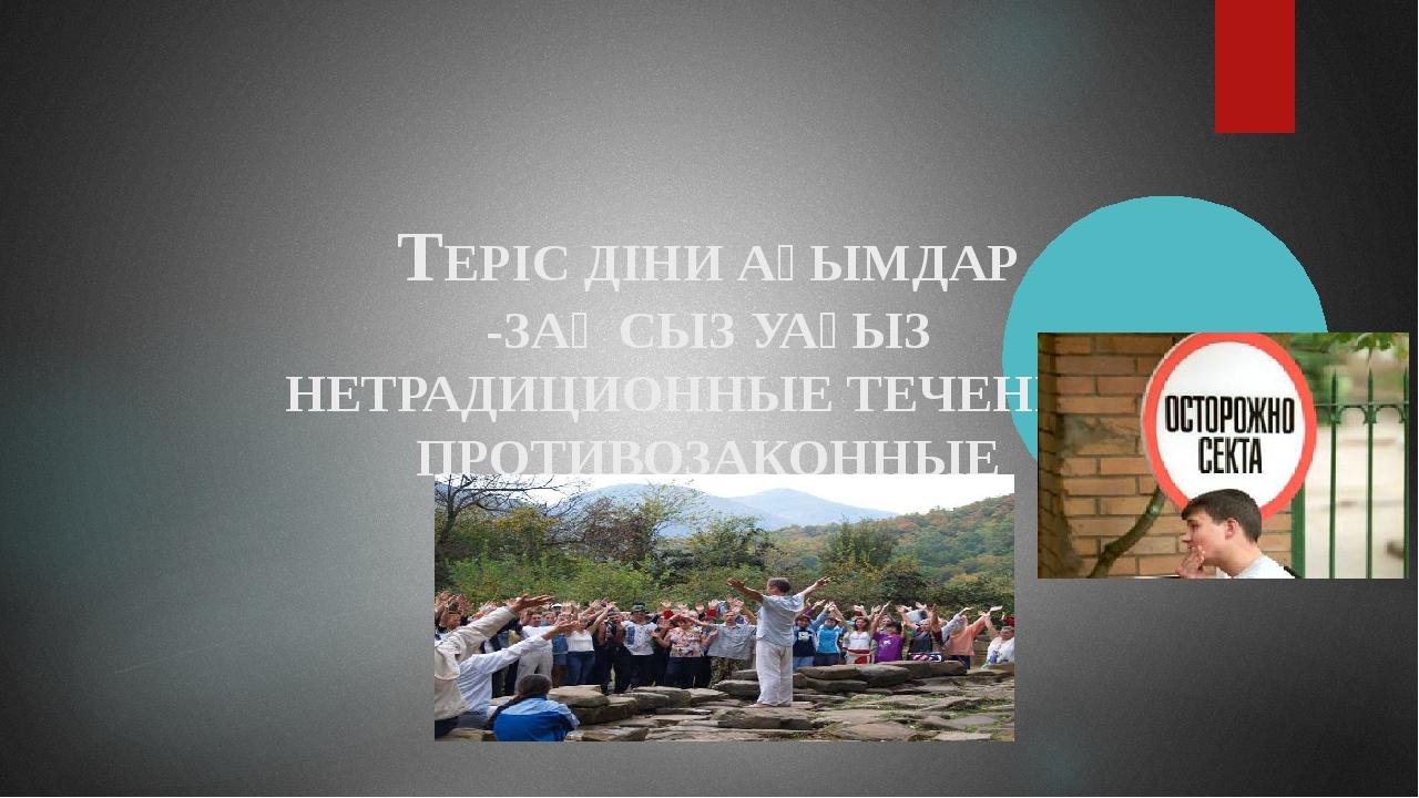 ТЕРІС ДІНИ АҒЫМДАР -ЗАҢСЫЗ УАҒЫЗ НЕТРАДИЦИОННЫЕ ТЕЧЕНИЯ-ПРОТИВОЗАКОННЫЕ НАСТА...