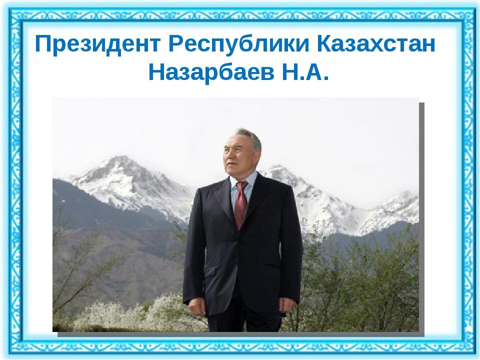 Президент Республики Казахстан Назарбаев Н.А.
