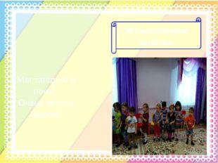 Музыкальные занятия Мы танцуем и поем, Очень весело живем!