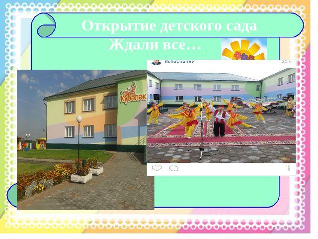 Открытие детского сада Ждали все…