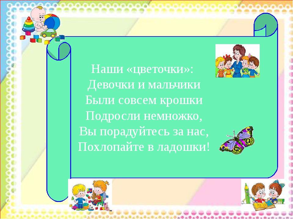 Наши «цветочки»: Девочки и мальчики Были совсем крошки Подросли немножко, Вы...