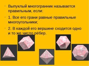 Выпуклый многогранник называется правильным, если: 1. Все его грани равные п