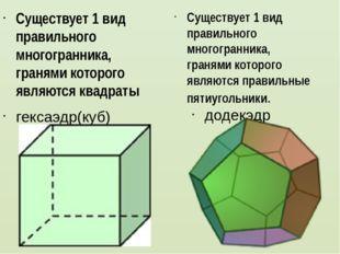 гексаэдр(куб) Существует 1 вид правильного многогранника, гранями которого я