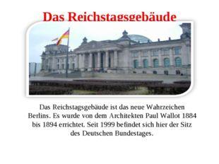 Das Reichstagsgebäude Das Reichstagsgebäude ist das neue Wahrzeichen Berlins.
