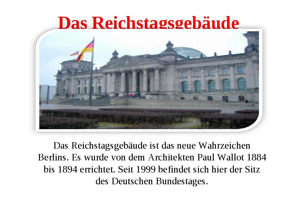 Das Reichstagsgebäude Das Reichstagsgebäude ist das neue Wahrzeichen Berlins....