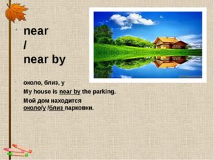 near / near by около, близ, у My house is near by the parking. Мой дом находи