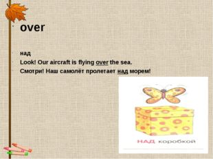 over над Look! Our aircraft is flyingoverthe sea. Смотри! Наш самолёт проле