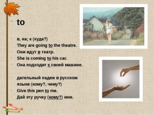 to в, на; к (куда?) They are going to the theatre. Они идут в театр. She is c