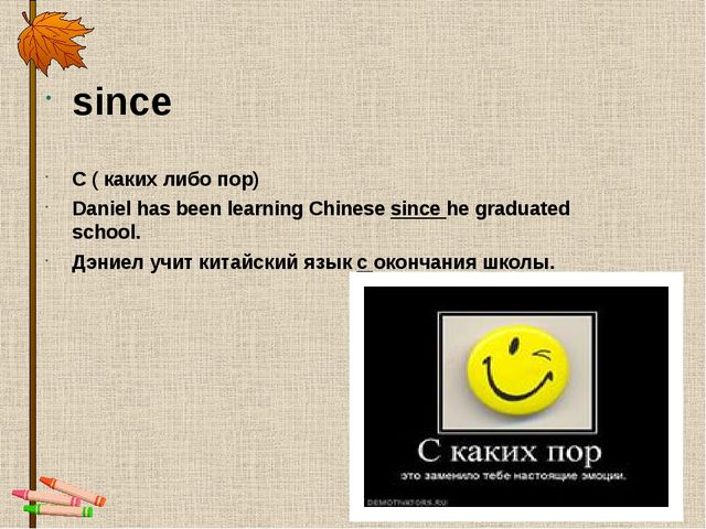 since С ( каких либо пор) Daniel has been learning Chinese since he graduated...