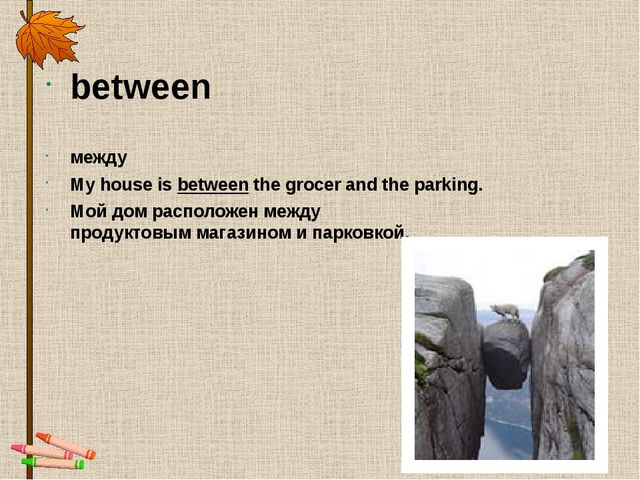 between между My house is between the grocer and the parking. Мой дом располо...