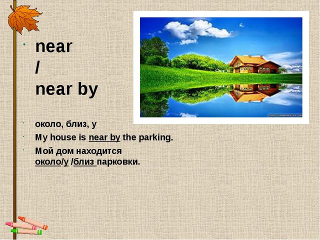 near / near by около, близ, у My house is near by the parking. Мой дом находи...