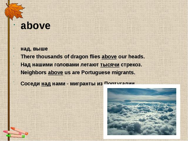 above над, выше There thousands of dragon flies above our heads. Над нашими г...