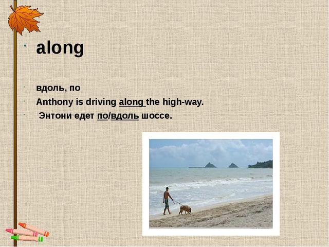 along вдоль,по Anthony is drivingalong the high-way. Энтони едетпо/вдоль...