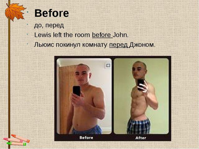Before до,перед Lewis left the roombefore John. Льюис покинул комнатуперед...