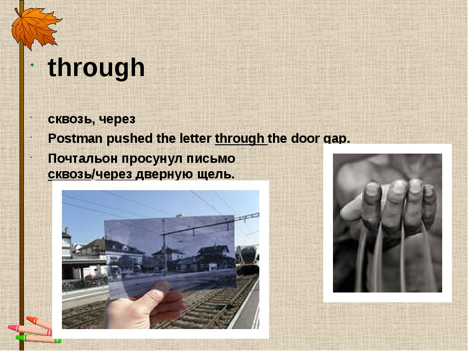 through сквозь, через Postman pushed the letter through the door gap. Почталь...