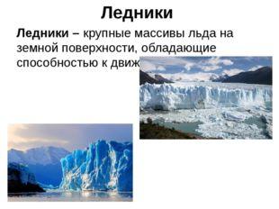 Ледники Ледники – крупные массивы льда на земной поверхности, обладающие спос