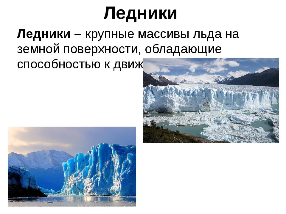 Ледники Ледники – крупные массивы льда на земной поверхности, обладающие спос...