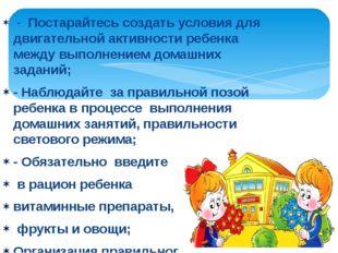 - Постарайтесь создать условия для двигательной активности ребенка между вып