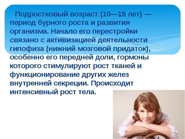 Подростковый возраст (10—15 лет) — период бурного роста и развития организма...