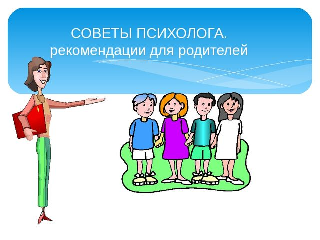 СОВЕТЫ ПСИХОЛОГА. рекомендации для родителей