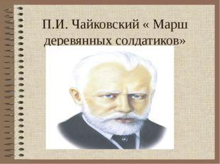 П.И. Чайковский « Марш деревянных солдатиков»
