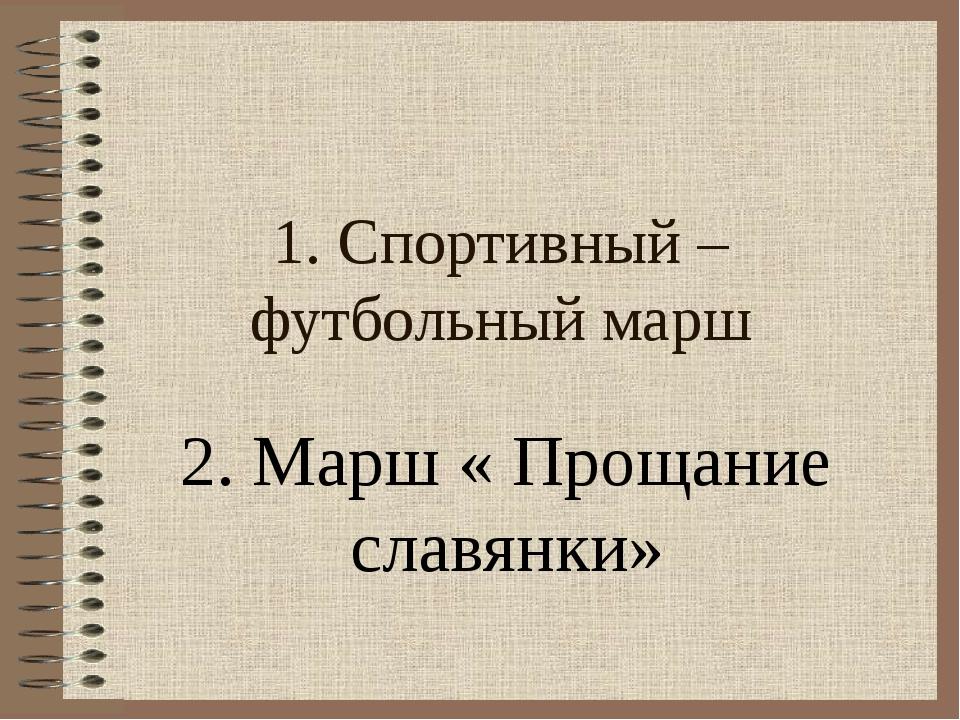 1. Спортивный – футбольный марш 2. Марш « Прощание славянки»