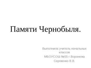 Памяти Чернобыля. Выполнила учитель начальных классов МБОУСОШ №55 г.Воронежа