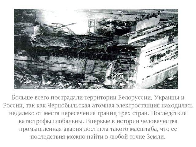 Больше всего пострадали территории Белоруссии, Украины и России, так как Черн...