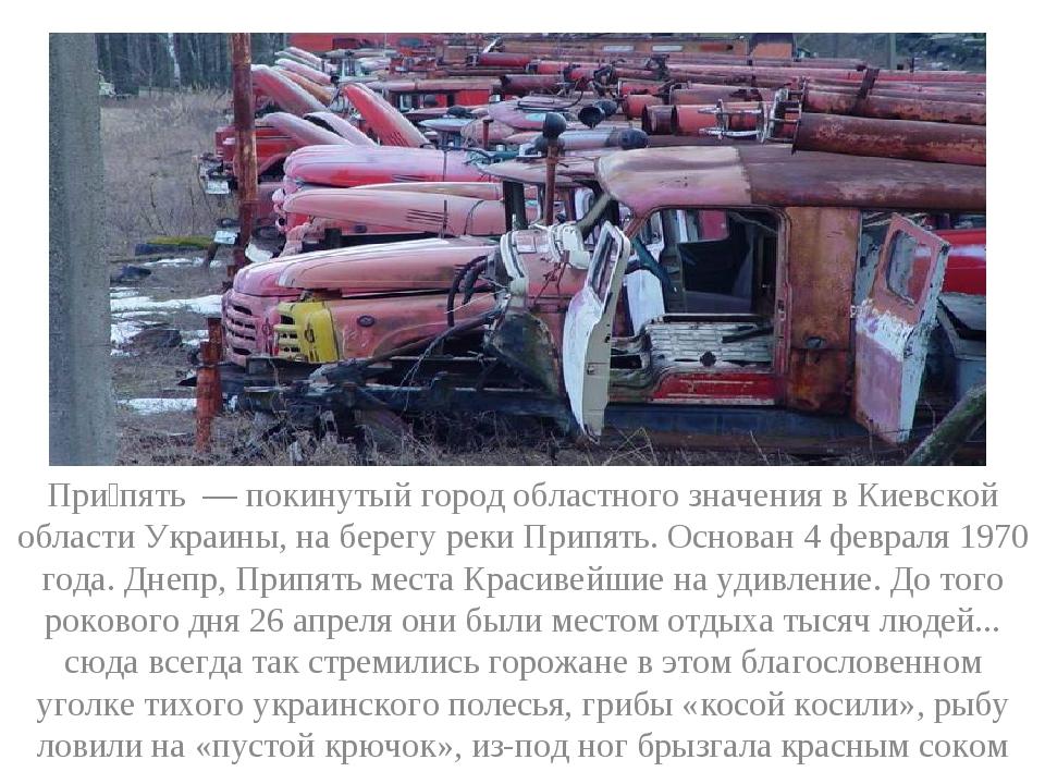 При́пять — покинутый город областного значения в Киевской области Украины, на...