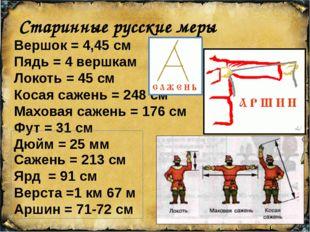 Старинные русские меры Вершок = 4,45 см Пядь = 4 вершкам Локоть = 45 см Коса