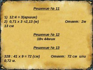 Решение № 11 1) 12:4 = 3(аршин) 2) 0,71 х 3 =2,13 (м) Ответ: 2м 13 см Решение