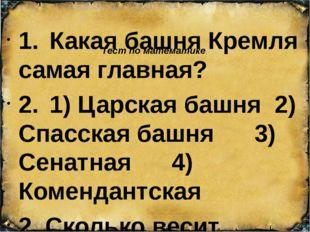 Тест по математике 1.Какая башня Кремля самая главная? 2.1) Царская башня