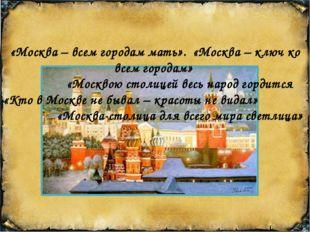 «Москва – всем городам мать». «Москва – ключ ко всем городам» «Москвою столи