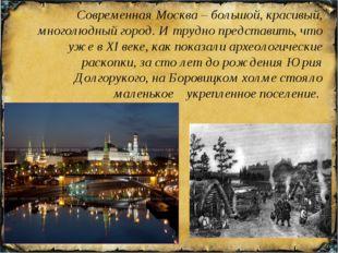 Современная Москва – большой, красивый, многолюдный город. И трудно представи