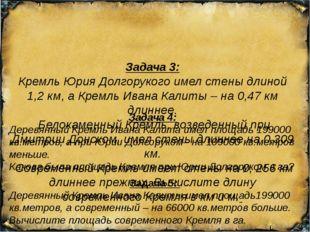 Задача 3: Кремль Юрия Долгорукого имел стены длиной 1,2 км, а Кремль Ивана К