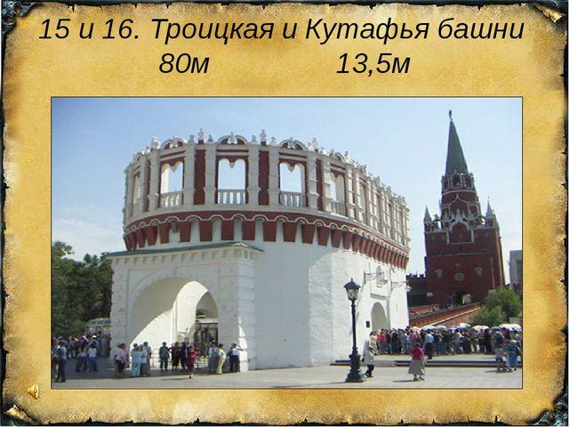 15 и 16. Троицкая и Кутафья башни 80м 13,5м